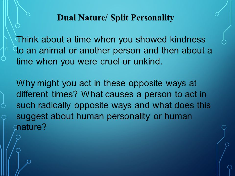 Dual Nature/ Split Personality Think about a time when you showed kindness to an animal or another person and then about a time when you were cruel or unkind.
