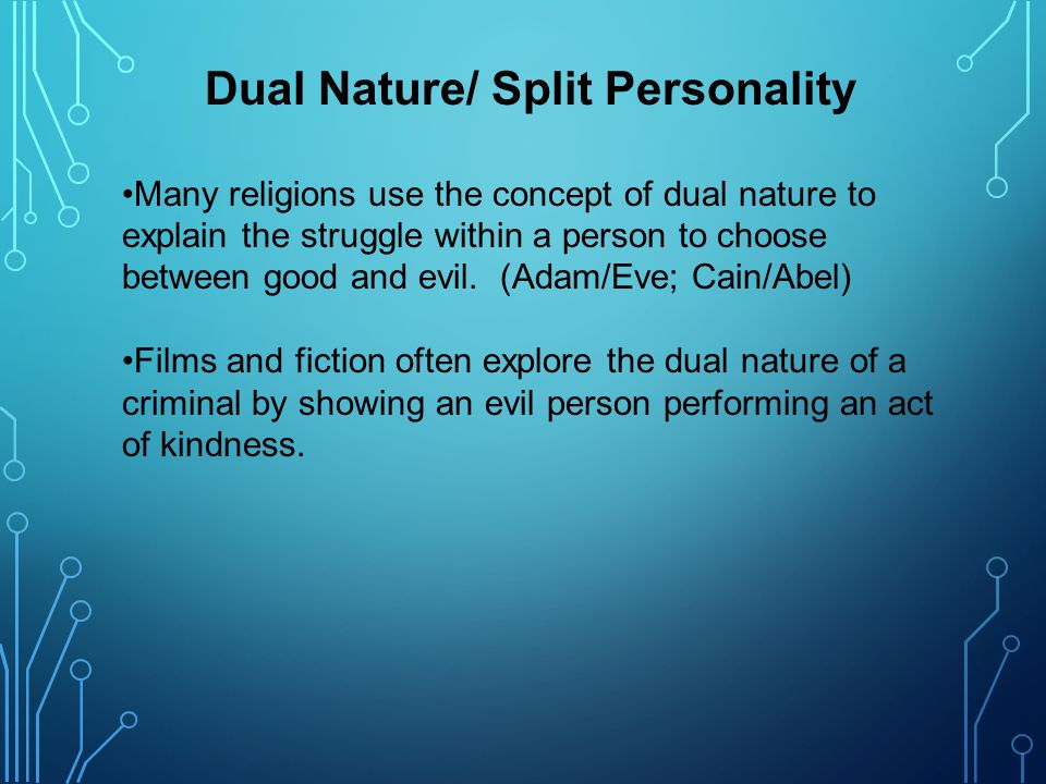 Dual Nature/ Split Personality Many religions use the concept of dual nature to explain the struggle within a person to choose between good and evil.