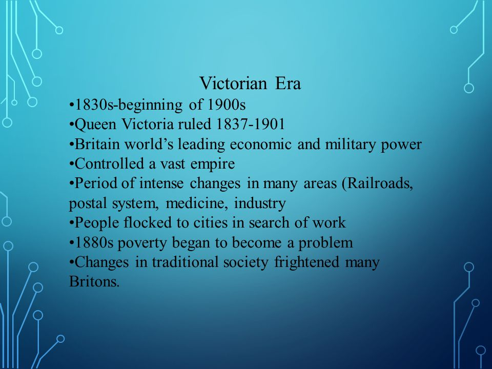 Victorian Era 1830s-beginning of 1900s Queen Victoria ruled 1837-1901 Britain world's leading economic and military power Controlled a vast empire Period of intense changes in many areas (Railroads, postal system, medicine, industry People flocked to cities in search of work 1880s poverty began to become a problem Changes in traditional society frightened many Britons.