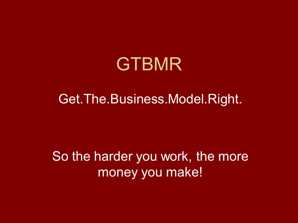 GTBMR Get.The.Business.Model.Right. So the harder you work, the more money you make!