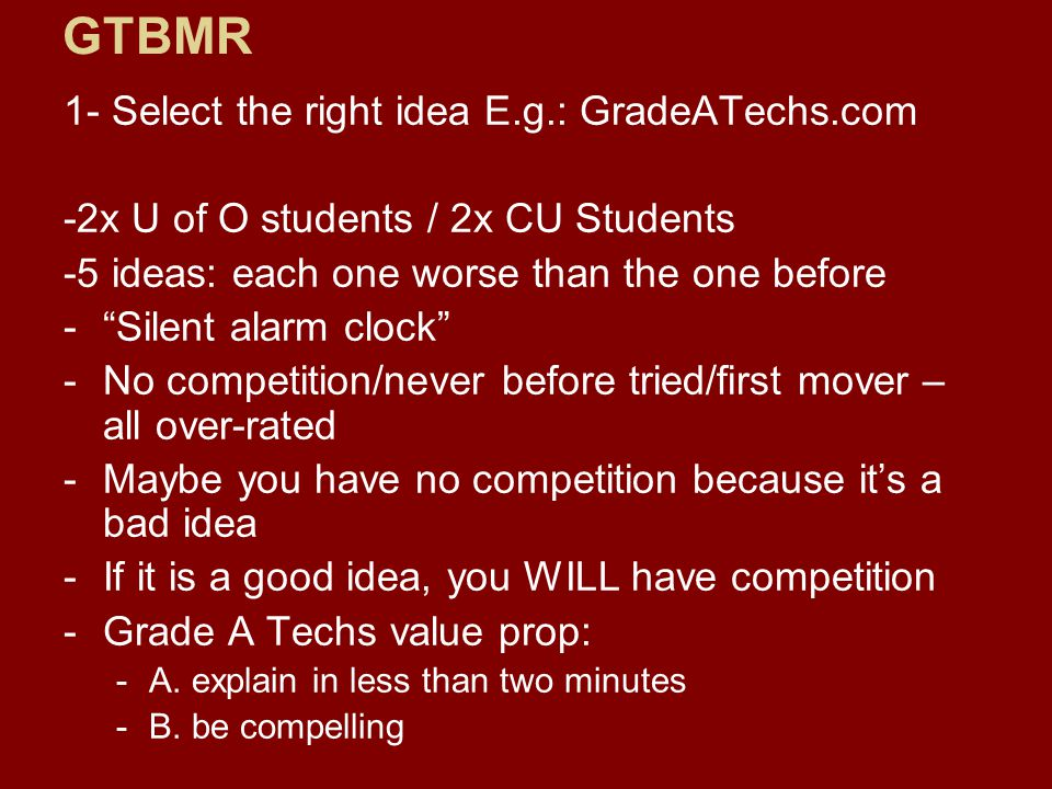1- Select the right idea E.g.: GradeATechs.com -2x U of O students / 2x CU Students -5 ideas: each one worse than the one before - Silent alarm clock -No competition/never before tried/first mover – all over-rated -Maybe you have no competition because it's a bad idea -If it is a good idea, you WILL have competition -Grade A Techs value prop: -A.
