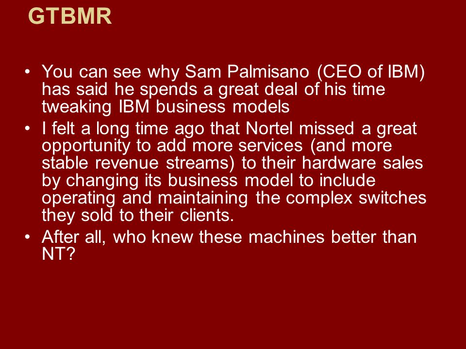 You can see why Sam Palmisano (CEO of IBM) has said he spends a great deal of his time tweaking IBM business models I felt a long time ago that Nortel missed a great opportunity to add more services (and more stable revenue streams) to their hardware sales by changing its business model to include operating and maintaining the complex switches they sold to their clients.