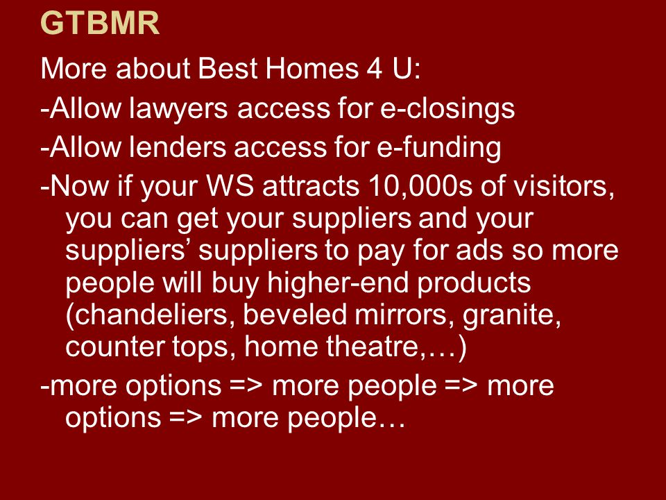 More about Best Homes 4 U: -Allow lawyers access for e-closings -Allow lenders access for e-funding -Now if your WS attracts 10,000s of visitors, you can get your suppliers and your suppliers' suppliers to pay for ads so more people will buy higher-end products (chandeliers, beveled mirrors, granite, counter tops, home theatre,…) -more options => more people => more options => more people… GTBMR