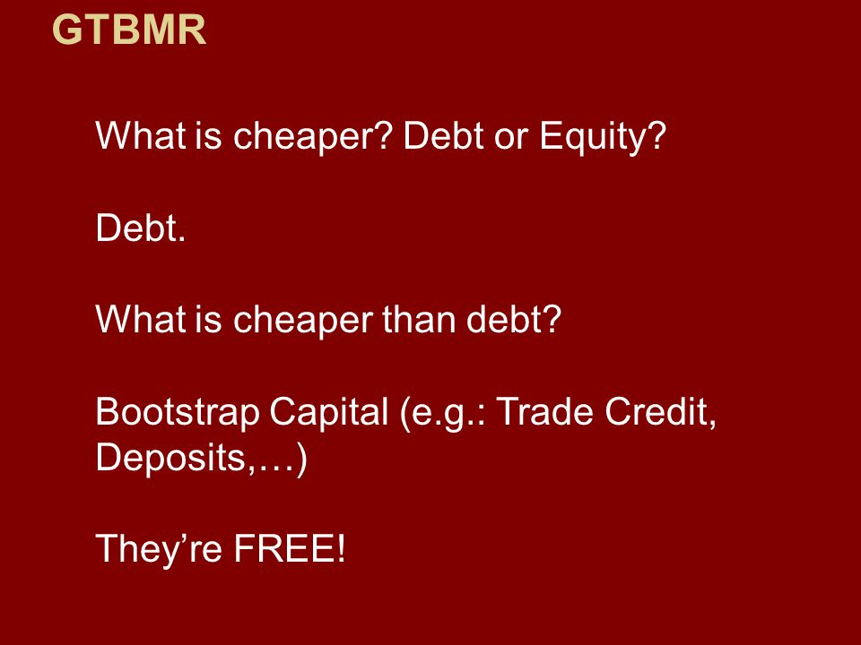 GTBMR What is cheaper? Debt or Equity? Debt. What is cheaper than debt? Bootstrap Capital (e.g.: Trade Credit, Deposits,…) They're FREE!