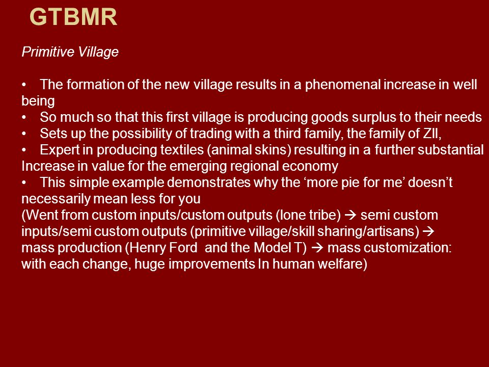 GTBMR Primitive Village The formation of the new village results in a phenomenal increase in well being So much so that this first village is producing goods surplus to their needs Sets up the possibility of trading with a third family, the family of Zll, Expert in producing textiles (animal skins) resulting in a further substantial Increase in value for the emerging regional economy This simple example demonstrates why the 'more pie for me' doesn't necessarily mean less for you (Went from custom inputs/custom outputs (lone tribe)  semi custom inputs/semi custom outputs (primitive village/skill sharing/artisans)  mass production (Henry Ford and the Model T)  mass customization: with each change, huge improvements In human welfare)