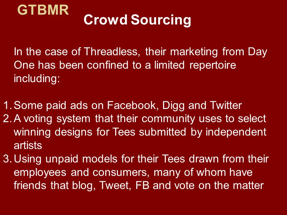 Crowd Sourcing In the case of Threadless, their marketing from Day One has been confined to a limited repertoire including: 1.Some paid ads on Facebook, Digg and Twitter 2.A voting system that their community uses to select winning designs for Tees submitted by independent artists 3.Using unpaid models for their Tees drawn from their employees and consumers, many of whom have friends that blog, Tweet, FB and vote on the matter