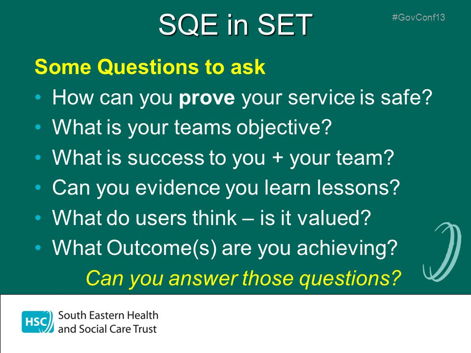 SQE in SET Some Questions to ask How can you prove your service is safe? What is your teams objective? What is success to you + your team? Can you evi