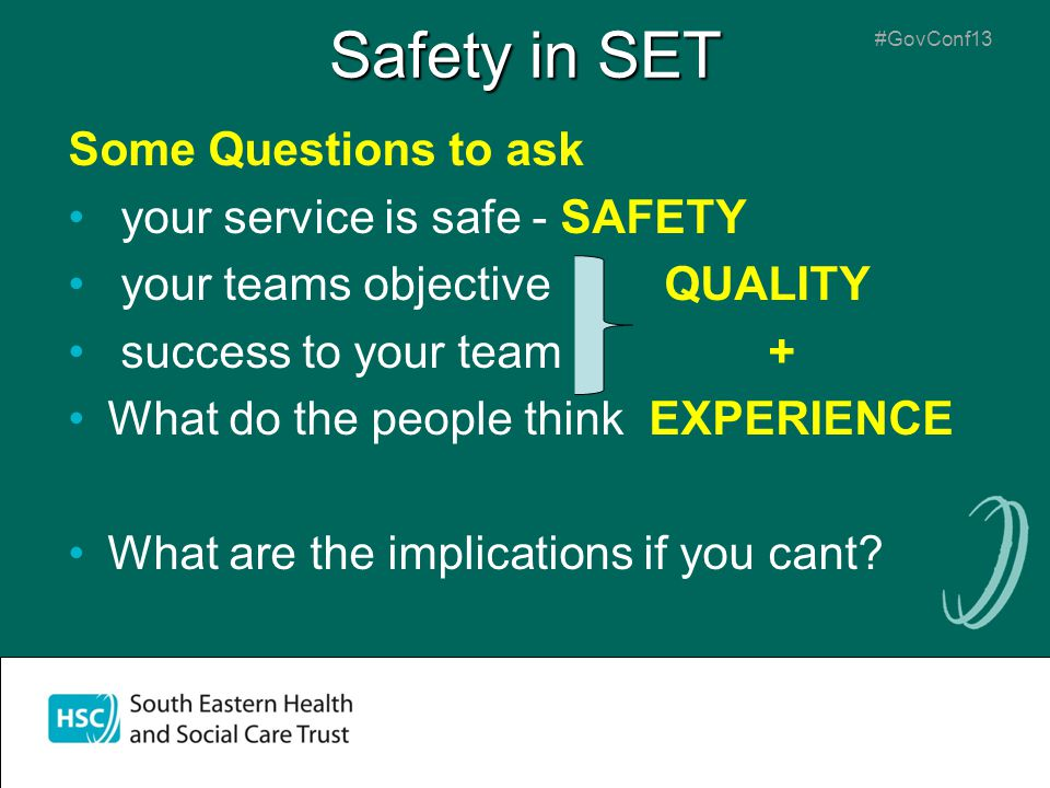 #GovConf13 Safety in SET Some Questions to ask your service is safe - SAFETY your teams objective QUALITY success to your team + What do the people think EXPERIENCE What are the implications if you cant