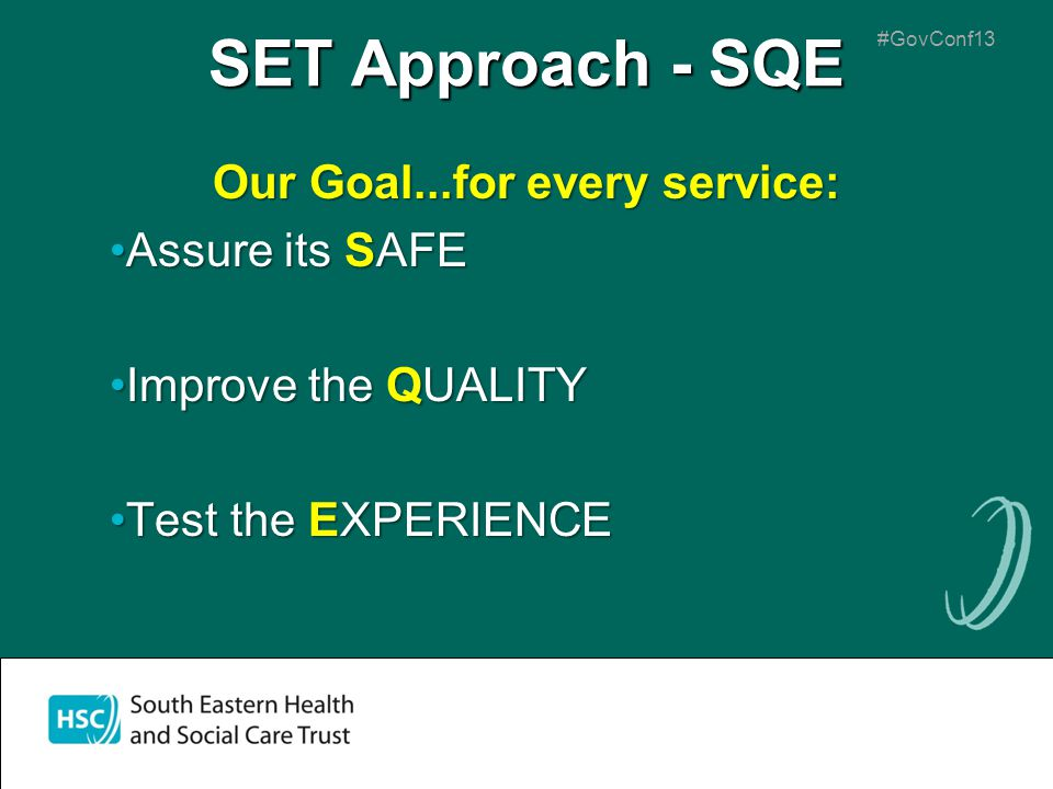 #GovConf13 SET Approach - SQE Our Goal...for every service: Assure its SAFEAssure its SAFE Improve the QUALITYImprove the QUALITY Test the EXPERIENCET