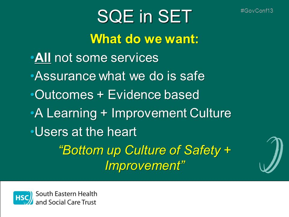 #GovConf13 SQE in SET What do we want: All not some servicesAll not some services Assurance what we do is safeAssurance what we do is safe Outcomes + Evidence basedOutcomes + Evidence based A Learning + Improvement CultureA Learning + Improvement Culture Users at the heartUsers at the heart Bottom up Culture of Safety + Improvement