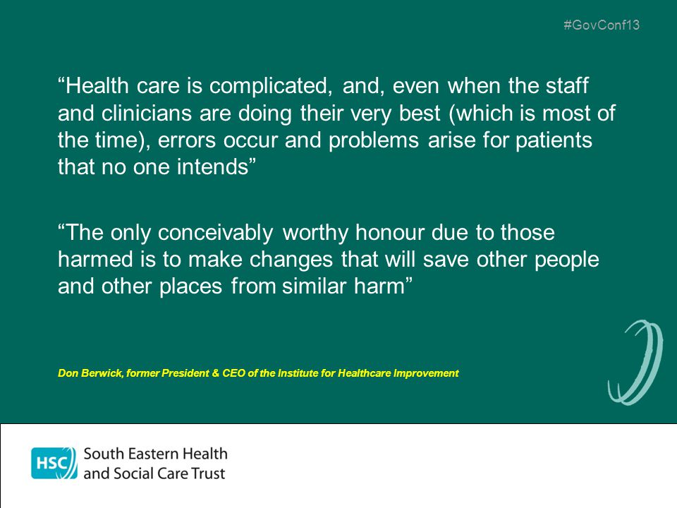 #GovConf13 Health care is complicated, and, even when the staff and clinicians are doing their very best (which is most of the time), errors occur and problems arise for patients that no one intends The only conceivably worthy honour due to those harmed is to make changes that will save other people and other places from similar harm Don Berwick, former President & CEO of the Institute for Healthcare Improvement