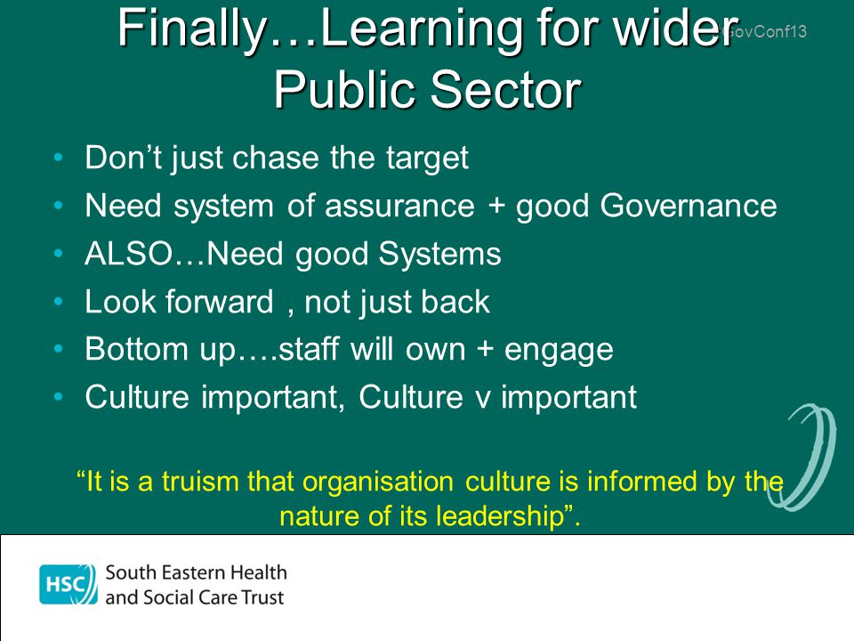 #GovConf13 Finally…Learning for wider Public Sector Don't just chase the target Need system of assurance + good Governance ALSO…Need good Systems Look forward, not just back Bottom up….staff will own + engage Culture important, Culture v important It is a truism that organisation culture is informed by the nature of its leadership .