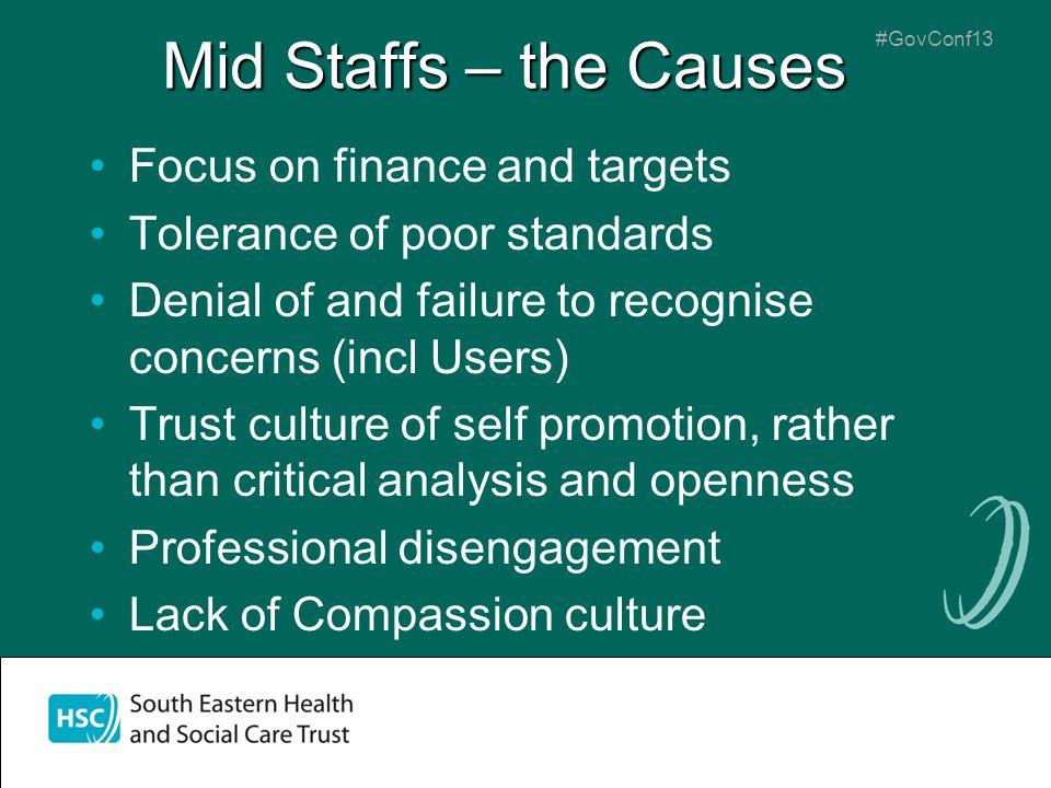 #GovConf13 Mid Staffs – the Causes Focus on finance and targets Tolerance of poor standards Denial of and failure to recognise concerns (incl Users) Trust culture of self promotion, rather than critical analysis and openness Professional disengagement Lack of Compassion culture