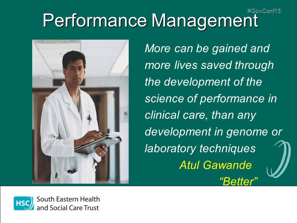 #GovConf13 Performance Management More can be gained and more lives saved through the development of the science of performance in clinical care, than any development in genome or laboratory techniques Atul Gawande Better