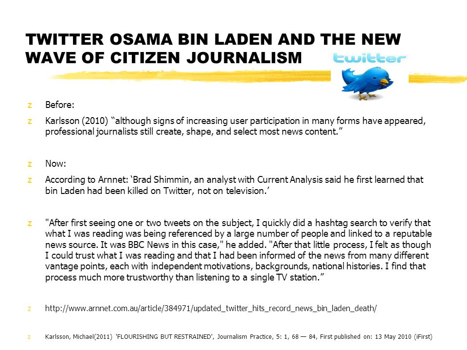 TWITTER OSAMA BIN LADEN AND THE NEW WAVE OF CITIZEN JOURNALISM zBefore: zKarlsson (2010) although signs of increasing user participation in many forms have appeared, professional journalists still create, shape, and select most news content. zNow: zAccording to Arnnet: 'Brad Shimmin, an analyst with Current Analysis said he first learned that bin Laden had been killed on Twitter, not on television.' z After first seeing one or two tweets on the subject, I quickly did a hashtag search to verify that what I was reading was being referenced by a large number of people and linked to a reputable news source.