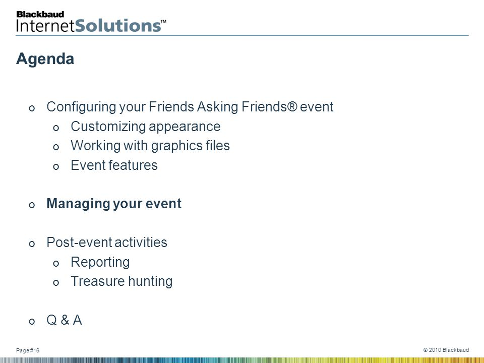 Page #16 © 2010 Blackbaud Agenda Configuring your Friends Asking Friends® event Customizing appearance Working with graphics files Event features Mana