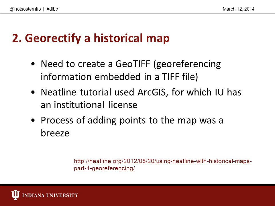 March 12, 2014@notsosternlib | #dlbb 2. Georectify a historical map Need to create a GeoTIFF (georeferencing information embedded in a TIFF file) Neat