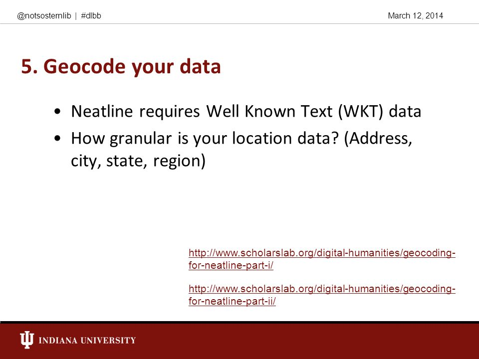 March 12, 2014@notsosternlib | #dlbb 5. Geocode your data Neatline requires Well Known Text (WKT) data How granular is your location data? (Address, c