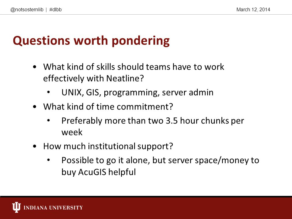 March 12, 2014@notsosternlib | #dlbb Questions worth pondering What kind of skills should teams have to work effectively with Neatline? UNIX, GIS, pro