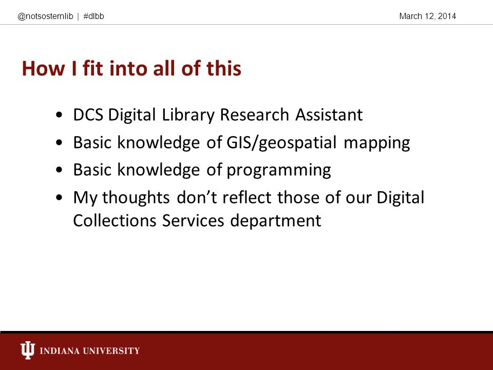 March 12, 2014@notsosternlib | #dlbb How I fit into all of this DCS Digital Library Research Assistant Basic knowledge of GIS/geospatial mapping Basic knowledge of programming My thoughts don't reflect those of our Digital Collections Services department