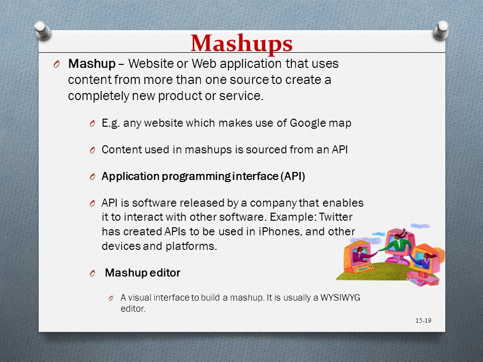 Mashups O Mashup – Website or Web application that uses content from more than one source to create a completely new product or service. O E.g. any we
