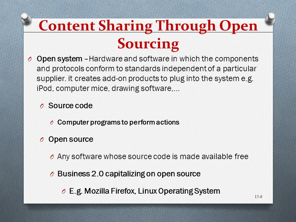 Content Sharing Through Open Sourcing O Open system –Hardware and software in which the components and protocols conform to standards independent of a