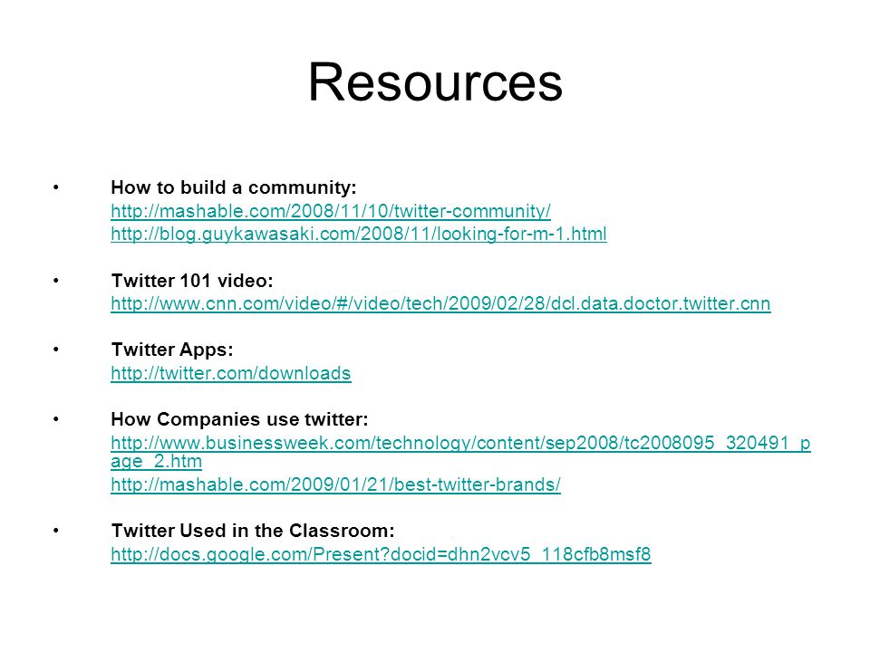 Resources How to build a community: http://mashable.com/2008/11/10/twitter-community/ http://blog.guykawasaki.com/2008/11/looking-for-m-1.html Twitter 101 video: http://www.cnn.com/video/#/video/tech/2009/02/28/dcl.data.doctor.twitter.cnn Twitter Apps: http://twitter.com/downloads How Companies use twitter: http://www.businessweek.com/technology/content/sep2008/tc2008095_320491_p age_2.htm http://mashable.com/2009/01/21/best-twitter-brands/ Twitter Used in the Classroom: http://docs.google.com/Present?docid=dhn2vcv5_118cfb8msf8
