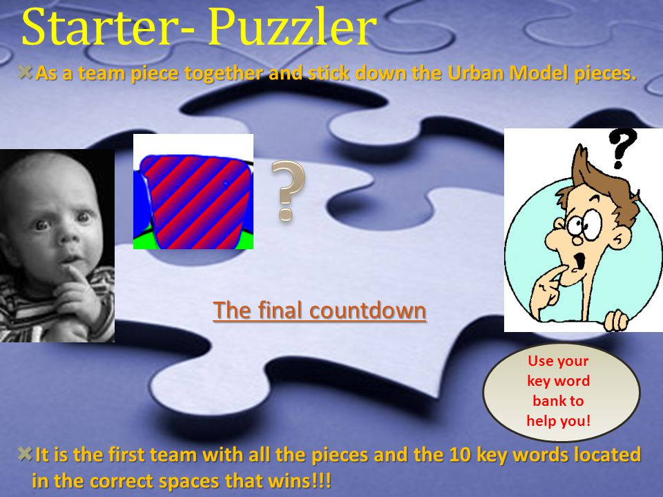 Starter- Puzzler  As a team piece together and stick down the Urban Model pieces.