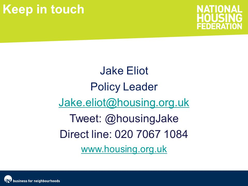 Keep in touch Jake Eliot Policy Leader Jake.eliot@housing.org.uk Tweet: @housingJake Direct line: 020 7067 1084 www.housing.org.uk