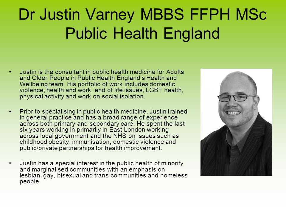 Dr Justin Varney MBBS FFPH MSc Public Health England Justin is the consultant in public health medicine for Adults and Older People in Public Health England's Health and Wellbeing team.