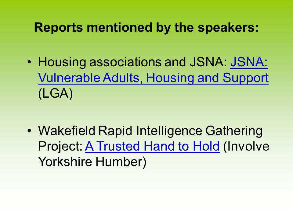 Reports mentioned by the speakers: Housing associations and JSNA: JSNA: Vulnerable Adults, Housing and Support (LGA)JSNA: Vulnerable Adults, Housing and Support Wakefield Rapid Intelligence Gathering Project: A Trusted Hand to Hold (Involve Yorkshire Humber)A Trusted Hand to Hold