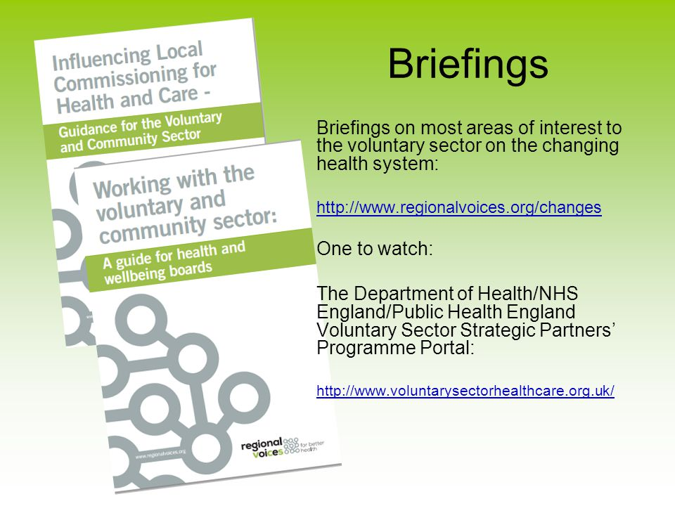 Briefings Briefings on most areas of interest to the voluntary sector on the changing health system: http://www.regionalvoices.org/changes One to watch: The Department of Health/NHS England/Public Health England Voluntary Sector Strategic Partners' Programme Portal: http://www.voluntarysectorhealthcare.org.uk/