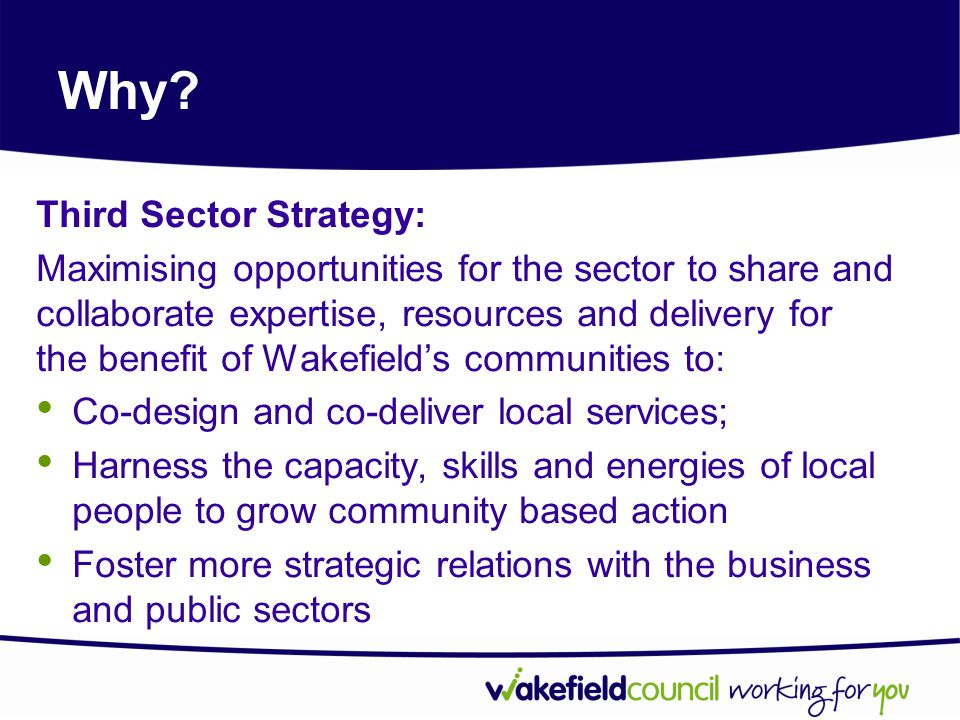 Why? Third Sector Strategy: Maximising opportunities for the sector to share and collaborate expertise, resources and delivery for the benefit of Wake