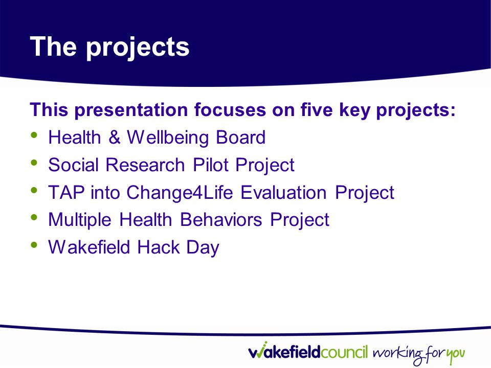 The projects This presentation focuses on five key projects: Health & Wellbeing Board Social Research Pilot Project TAP into Change4Life Evaluation Project Multiple Health Behaviors Project Wakefield Hack Day