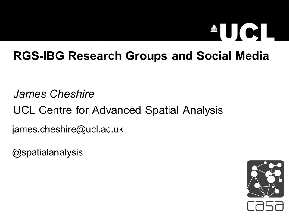RGS-IBG Research Groups and Social Media James Cheshire UCL Centre for Advanced Spatial Analysis james.cheshire@ucl.ac.uk @spatialanalysis