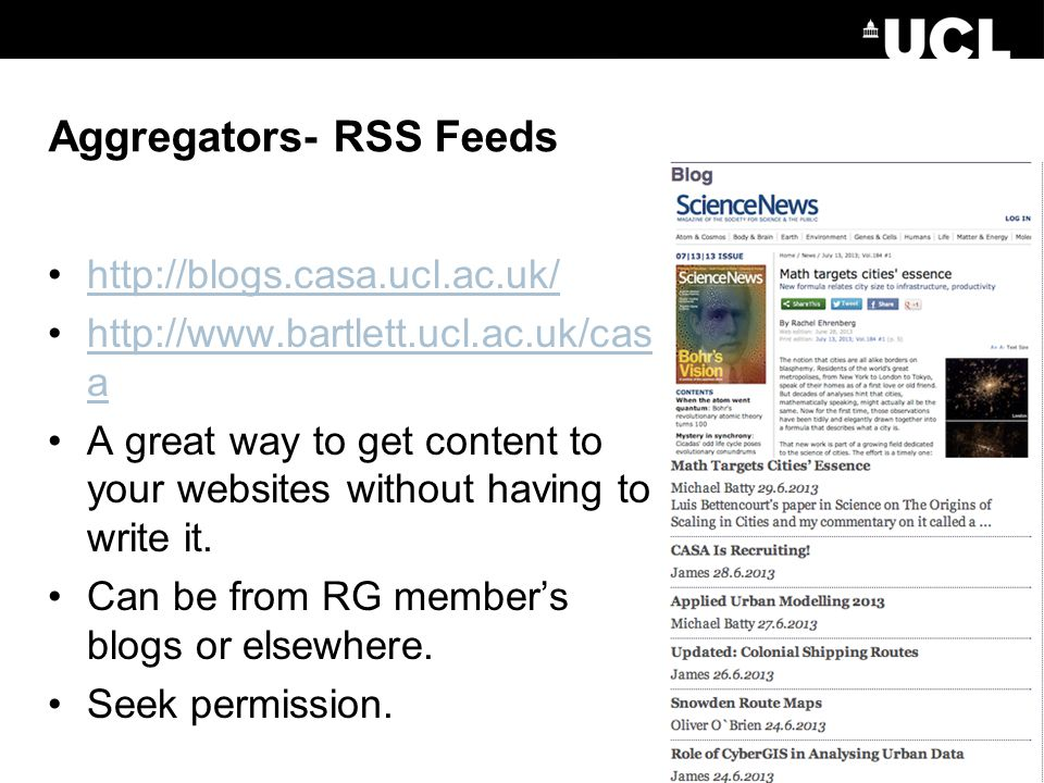 Aggregators- RSS Feeds http://blogs.casa.ucl.ac.uk/ http://www.bartlett.ucl.ac.uk/cas ahttp://www.bartlett.ucl.ac.uk/cas a A great way to get content to your websites without having to write it.