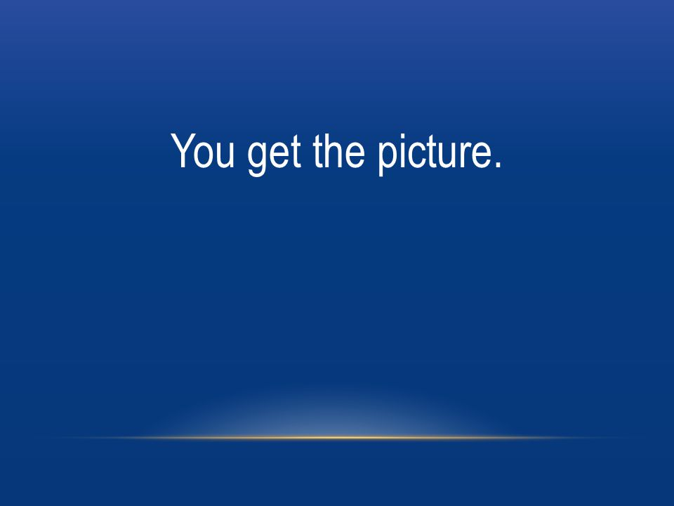 You get the picture.