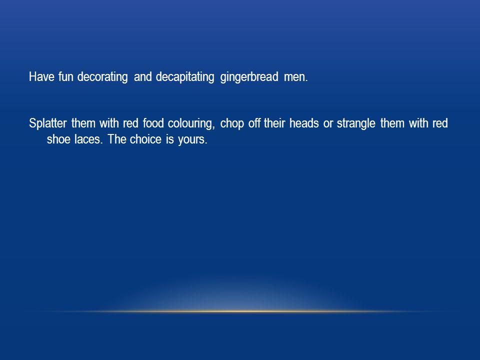 Have fun decorating and decapitating gingerbread men.