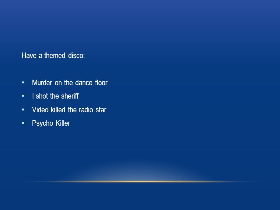 Have a themed disco: Murder on the dance floor I shot the sheriff Video killed the radio star Psycho Killer