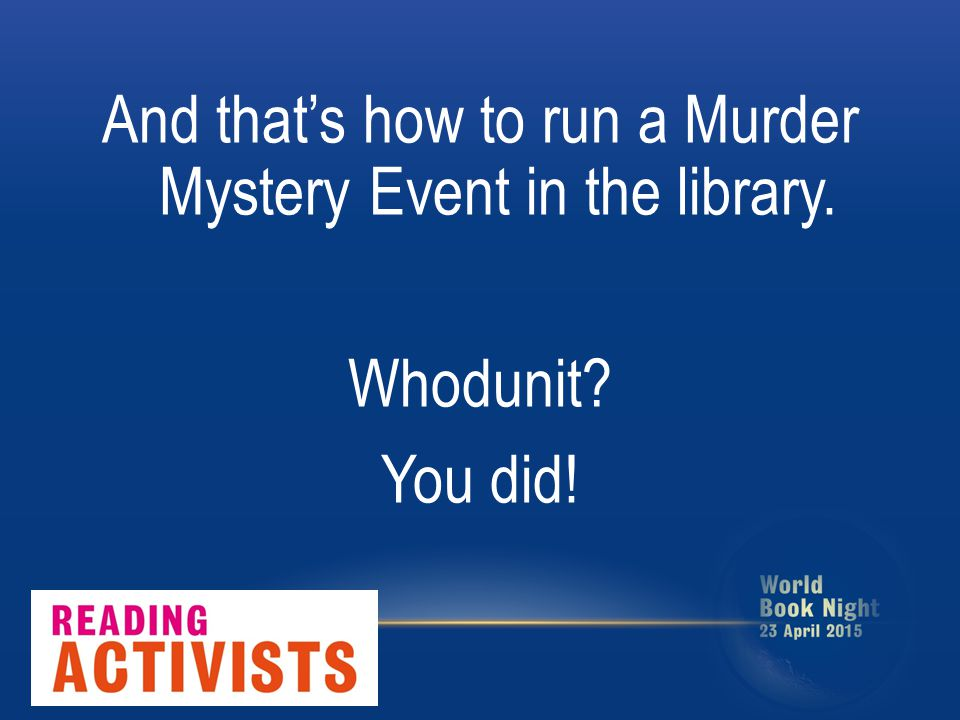 And that's how to run a Murder Mystery Event in the library. Whodunit? You did!