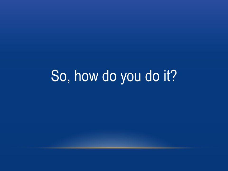 So, how do you do it?
