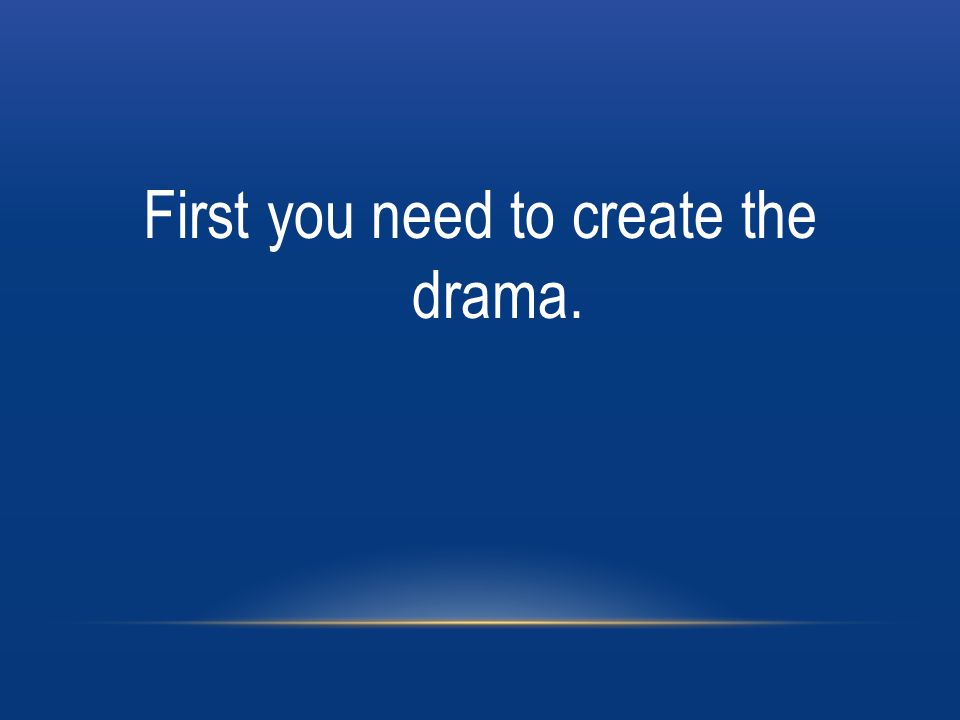 First you need to create the drama.