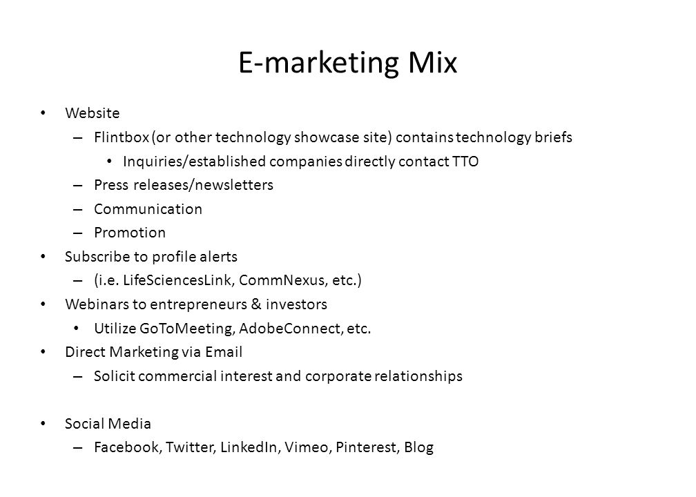 E-marketing Mix Website – Flintbox (or other technology showcase site) contains technology briefs Inquiries/established companies directly contact TTO – Press releases/newsletters – Communication – Promotion Subscribe to profile alerts – (i.e.