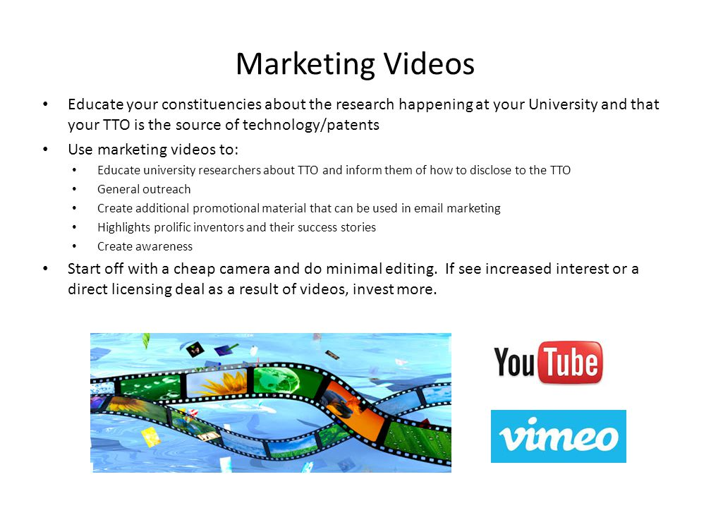 Marketing Videos Educate your constituencies about the research happening at your University and that your TTO is the source of technology/patents Use marketing videos to: Educate university researchers about TTO and inform them of how to disclose to the TTO General outreach Create additional promotional material that can be used in email marketing Highlights prolific inventors and their success stories Create awareness Start off with a cheap camera and do minimal editing.