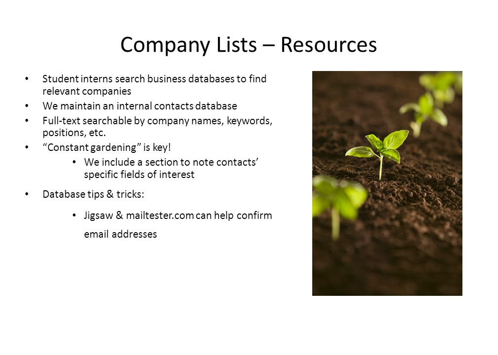 Company Lists – Resources Student interns search business databases to find relevant companies We maintain an internal contacts database Full-text searchable by company names, keywords, positions, etc.