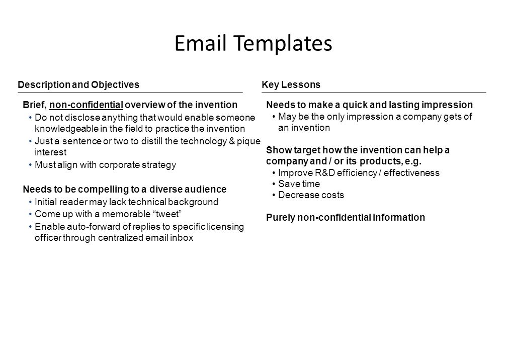 Email Templates Brief, non-confidential overview of the invention Do not disclose anything that would enable someone knowledgeable in the field to practice the invention Just a sentence or two to distill the technology & pique interest Must align with corporate strategy Needs to be compelling to a diverse audience Initial reader may lack technical background Come up with a memorable tweet Enable auto-forward of replies to specific licensing officer through centralized email inbox Needs to make a quick and lasting impression May be the only impression a company gets of an invention Show target how the invention can help a company and / or its products, e.g.