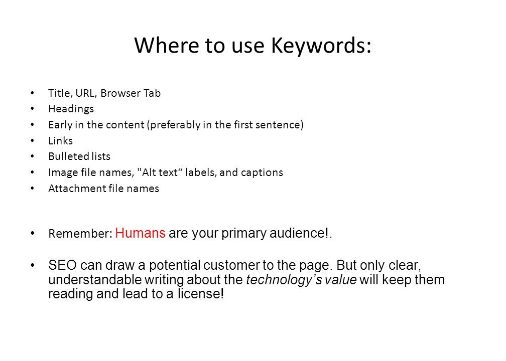Where to use Keywords: Title, URL, Browser Tab Headings Early in the content (preferably in the first sentence) Links Bulleted lists Image file names, Alt text labels, and captions Attachment file names Remember: Humans are your primary audience!.