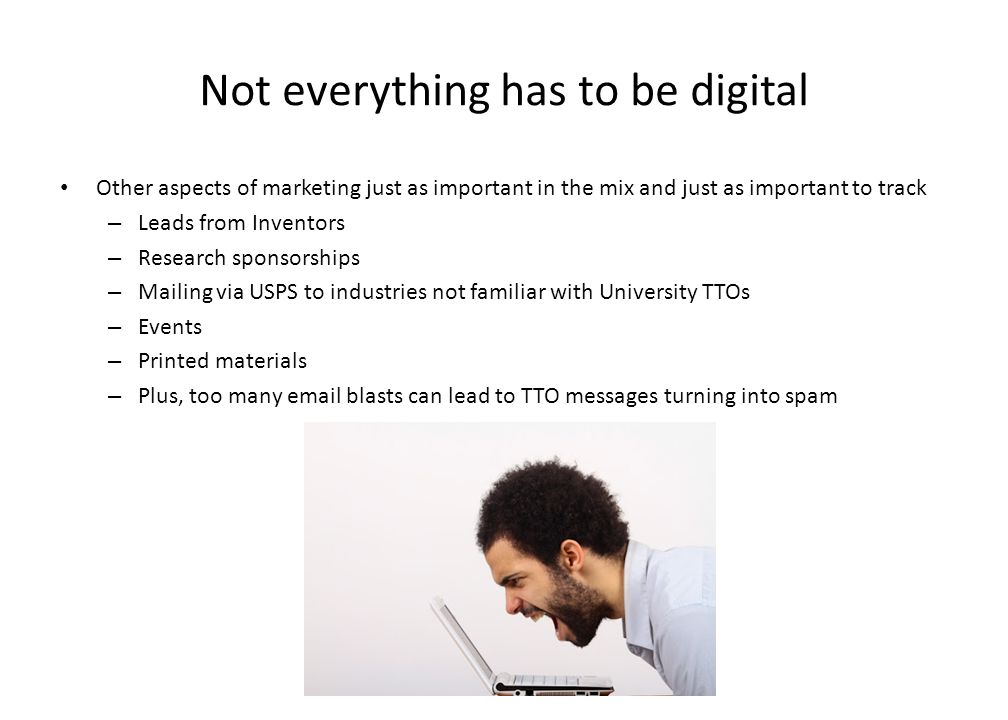 Not everything has to be digital Other aspects of marketing just as important in the mix and just as important to track – Leads from Inventors – Research sponsorships – Mailing via USPS to industries not familiar with University TTOs – Events – Printed materials – Plus, too many email blasts can lead to TTO messages turning into spam