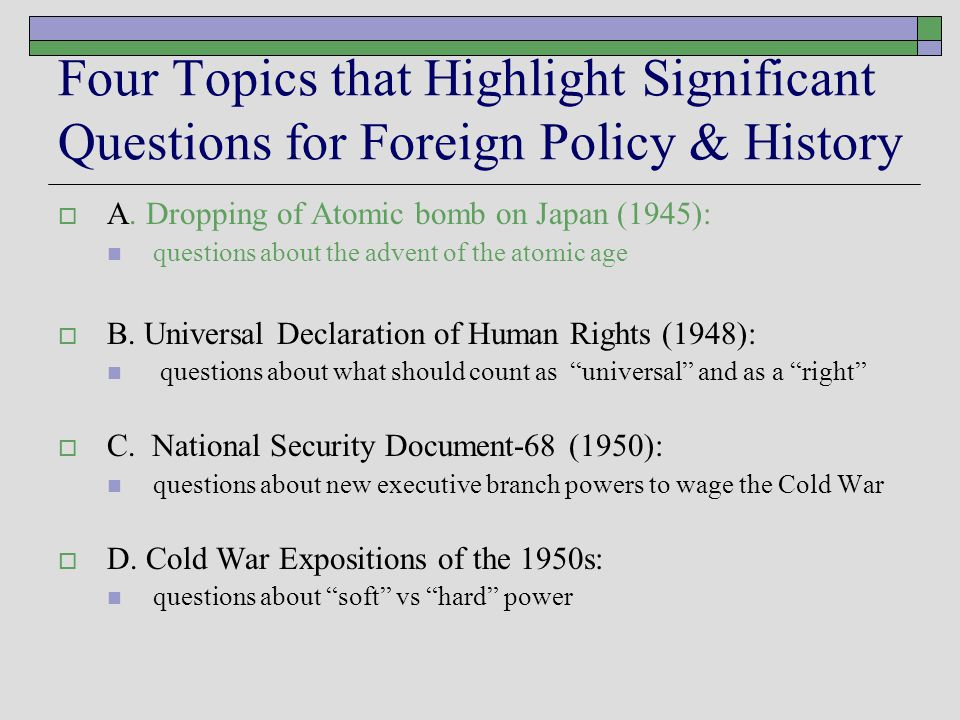 Four Topics that Highlight Significant Questions for Foreign Policy & History  A. Dropping of Atomic bomb on Japan (1945): questions about the advent
