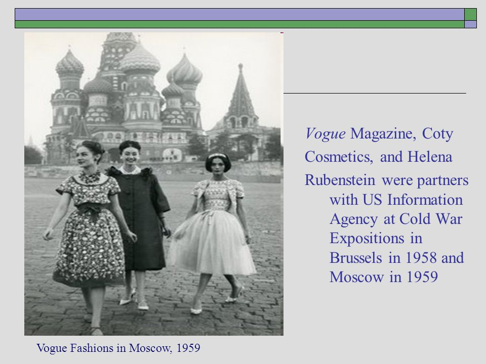 Vogue magazine Vogue Magazine, Coty Cosmetics, and Helena Rubenstein were partners with US Information Agency at Cold War Expositions in Brussels in 1958 and Moscow in 1959 Vogue Fashions in Moscow, 1959